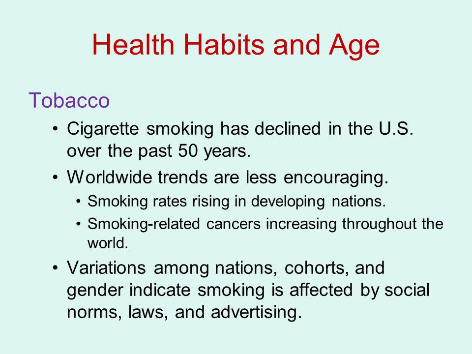 Health Habits and Age Tobacco Cigarette smoking has declined in the U.S. over the past 50 years. Worldwide trends are less encouraging. Smoking rates