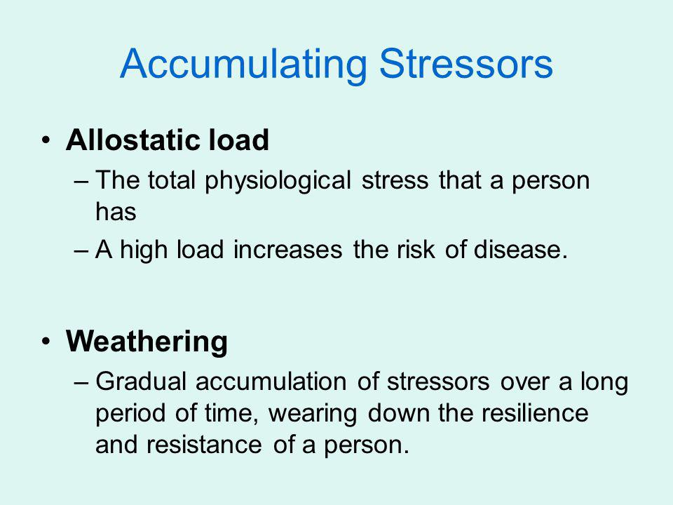 Accumulating Stressors Allostatic load –The total physiological stress that a person has –A high load increases the risk of disease. Weathering –Gradu