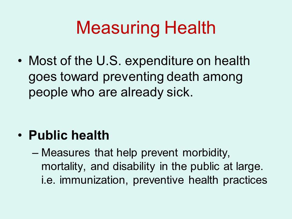 Measuring Health Most of the U.S. expenditure on health goes toward preventing death among people who are already sick. Public health –Measures that h