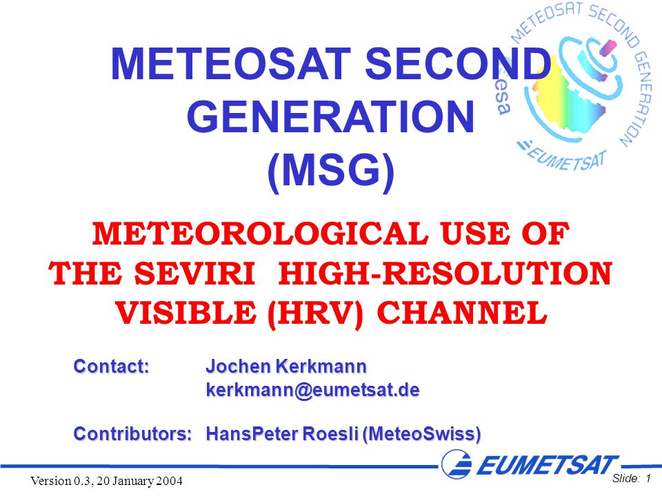 Slide: 1 Version 0.3, 20 January 2004 METEOSAT SECOND GENERATION (MSG) METEOROLOGICAL USE OF THE SEVIRI HIGH-RESOLUTION VISIBLE (HRV) CHANNEL Contact:Jochen Kerkmann kerkmann@eumetsat.de Contributors:HansPeter Roesli (MeteoSwiss)