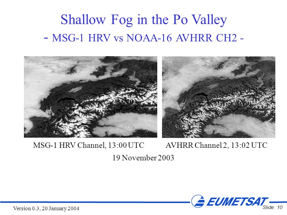 Slide: 10 Version 0.3, 20 January 2004 Shallow Fog in the Po Valley - MSG-1 HRV vs NOAA-16 AVHRR CH2 - MSG-1 HRV Channel, 13:00 UTC AVHRR Channel 2, 13:02 UTC 19 November 2003