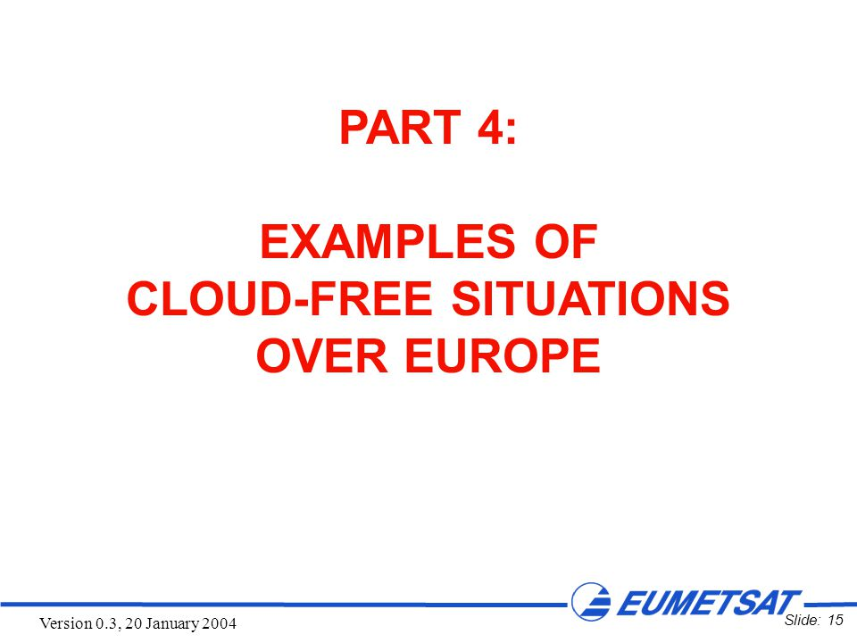 Slide: 15 Version 0.3, 20 January 2004 PART 4: EXAMPLES OF CLOUD-FREE SITUATIONS OVER EUROPE