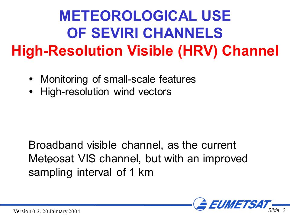 Slide: 53 Version 0.3, 20 January 2004 Monitoring of Fine-Scale Structures with the HRV Channel MSG-1 9 May 2003 14:00 UTC Channel 12 (HRV) Jet Stream Cirrus Algeria Sardinia