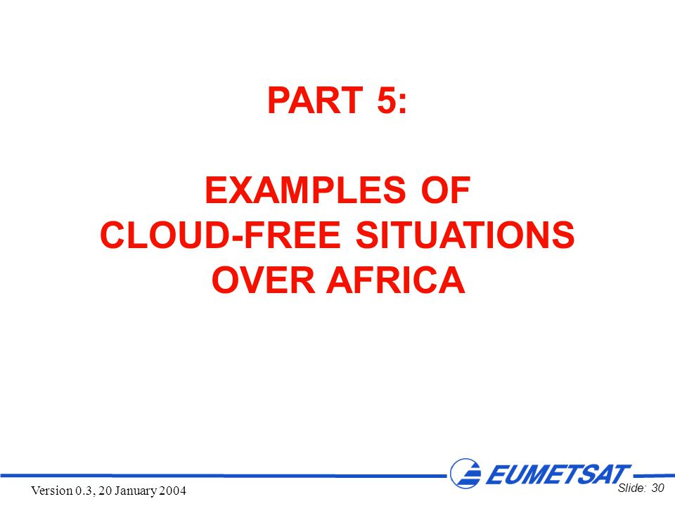 Slide: 30 Version 0.3, 20 January 2004 PART 5: EXAMPLES OF CLOUD-FREE SITUATIONS OVER AFRICA