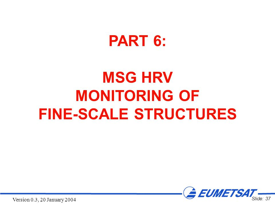 Slide: 37 Version 0.3, 20 January 2004 PART 6: MSG HRV MONITORING OF FINE-SCALE STRUCTURES