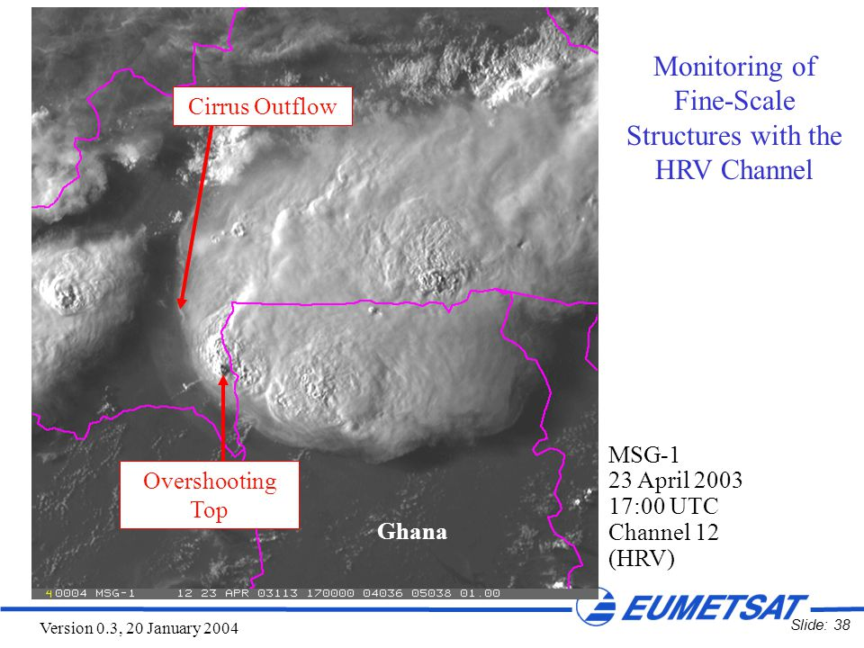 Slide: 38 Version 0.3, 20 January 2004 MSG-1 23 April 2003 17:00 UTC Channel 12 (HRV) Ghana Monitoring of Fine-Scale Structures with the HRV Channel Cirrus Outflow Overshooting Top
