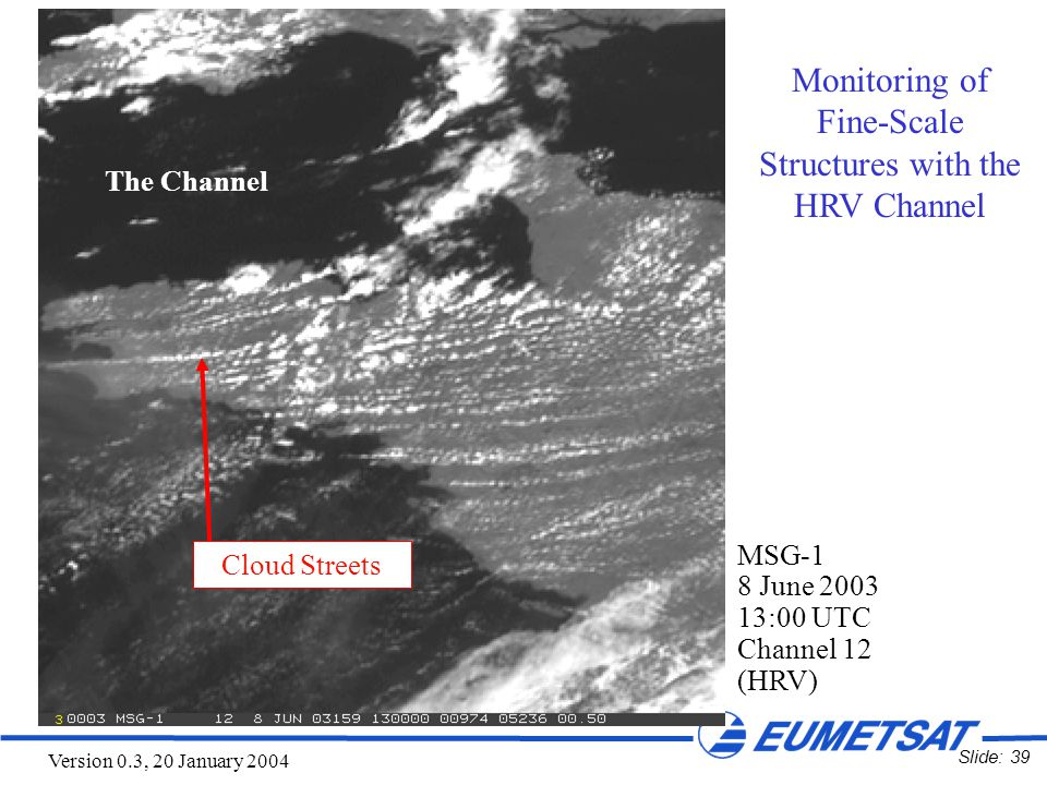 Slide: 39 Version 0.3, 20 January 2004 MSG-1 8 June 2003 13:00 UTC Channel 12 (HRV) Cloud Streets The Channel Monitoring of Fine-Scale Structures with the HRV Channel