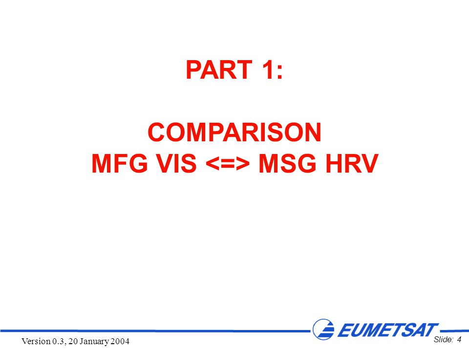 Slide: 4 Version 0.3, 20 January 2004 PART 1: COMPARISON MFG VIS MSG HRV