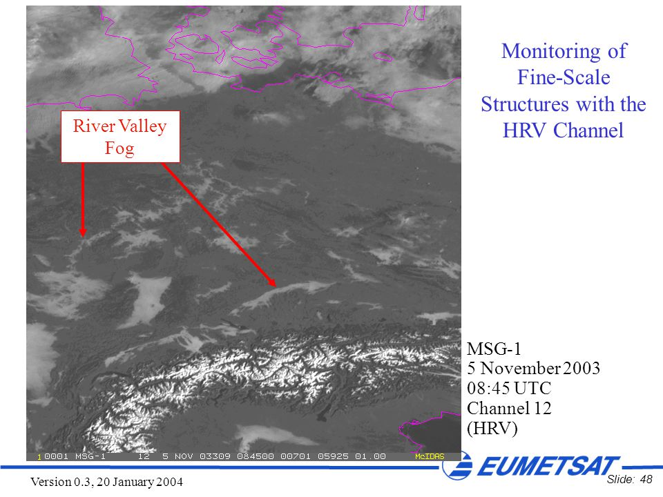 Slide: 48 Version 0.3, 20 January 2004 MSG-1 5 November 2003 08:45 UTC Channel 12 (HRV) River Valley Fog Monitoring of Fine-Scale Structures with the HRV Channel