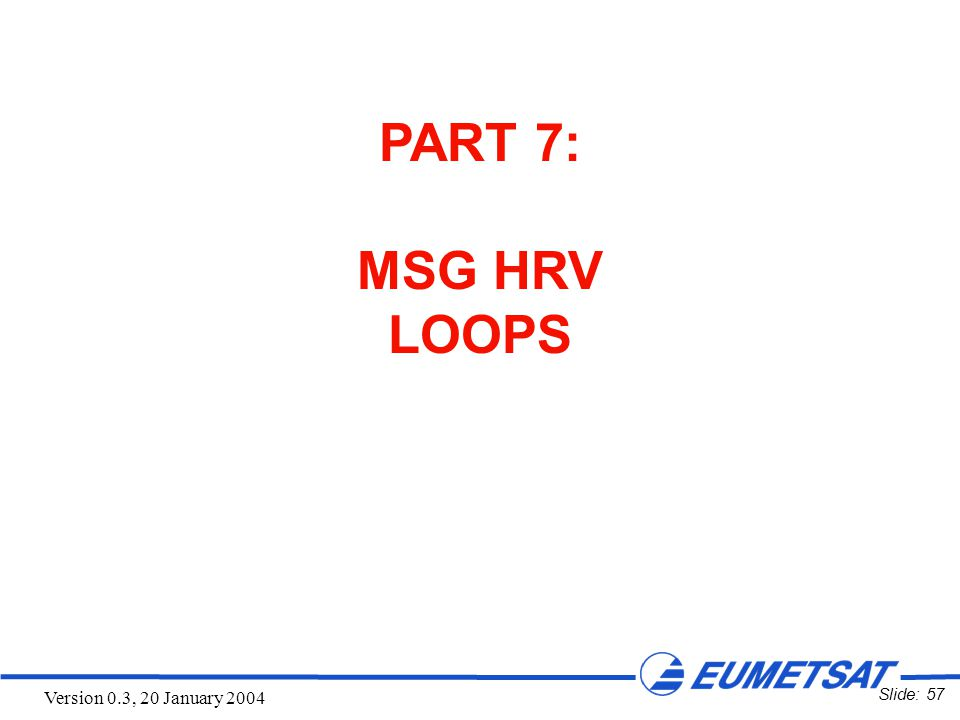 Slide: 57 Version 0.3, 20 January 2004 PART 7: MSG HRV LOOPS