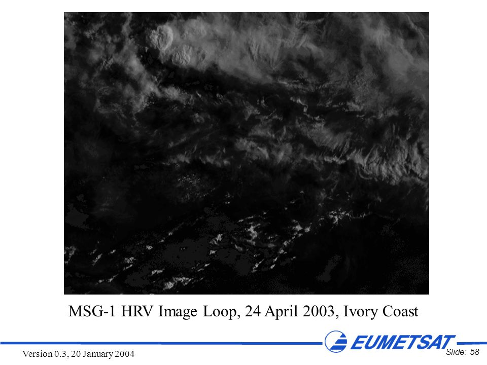 Slide: 58 Version 0.3, 20 January 2004 MSG-1 HRV Image Loop, 24 April 2003, Ivory Coast