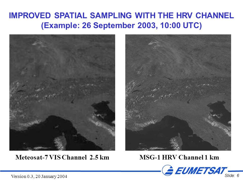 Slide: 7 Version 0.3, 20 January 2004 Meteosat-6 VIS Channel 2.5 km MSG-1 HRV Channel 1 km IMPROVED SPATIAL SAMPLING WITH THE HRV CHANNEL (Example: 11 November 2003, 11:00 UTC)