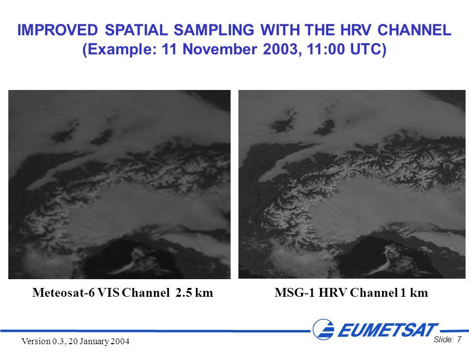 Slide: 8 Version 0.3, 20 January 2004 Meteosat-7 VIS Channel 2.5 km MSG-1 HRV Channel 1 km IMPROVED SPATIAL SAMPLING WITH THE HRV CHANNEL (Example: 8 December 2003, 11:45 UTC)