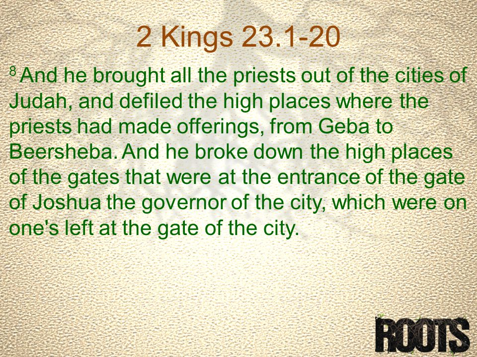 2 Kings 23.1-20 8 And he brought all the priests out of the cities of Judah, and defiled the high places where the priests had made offerings, from Geba to Beersheba.