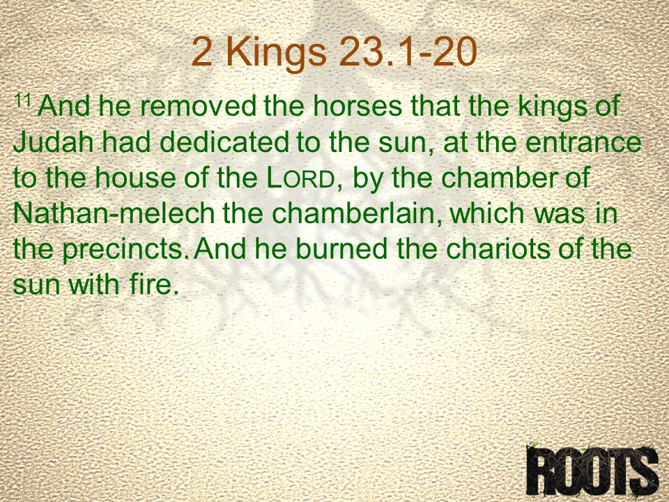 2 Kings 23.1-20 11 And he removed the horses that the kings of Judah had dedicated to the sun, at the entrance to the house of the L ORD, by the chamber of Nathan-melech the chamberlain, which was in the precincts.