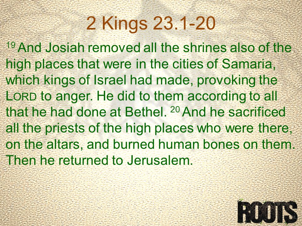 2 Kings 23.1-20 19 And Josiah removed all the shrines also of the high places that were in the cities of Samaria, which kings of Israel had made, provoking the L ORD to anger.