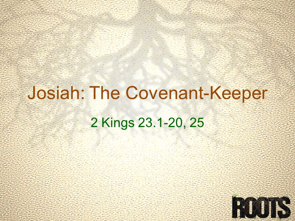 Josiah: The Covenant-Keeper 2 Kings 23.1-20, 25