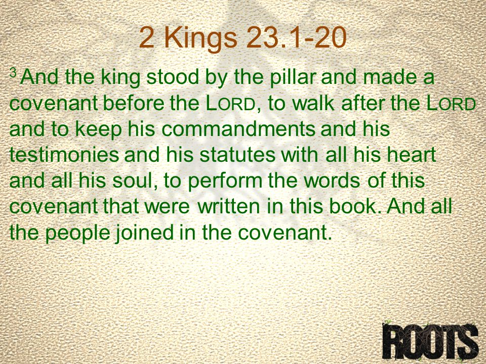 2 Kings 23.1-20 3 And the king stood by the pillar and made a covenant before the L ORD, to walk after the L ORD and to keep his commandments and his testimonies and his statutes with all his heart and all his soul, to perform the words of this covenant that were written in this book.