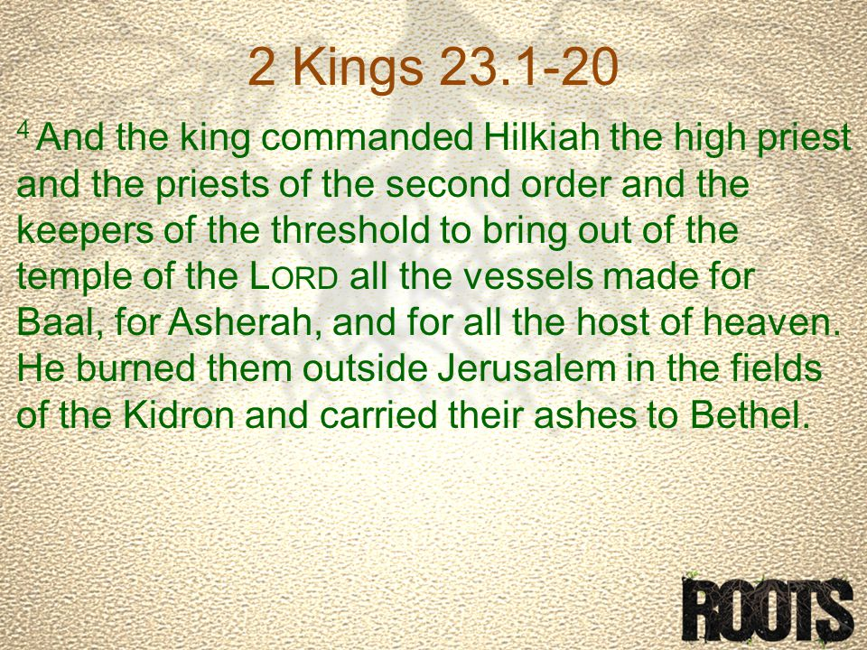 2 Kings 23.1-20 4 And the king commanded Hilkiah the high priest and the priests of the second order and the keepers of the threshold to bring out of the temple of the L ORD all the vessels made for Baal, for Asherah, and for all the host of heaven.