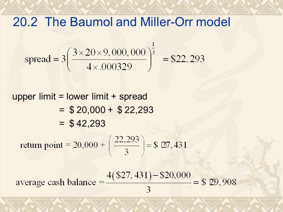 20.2 The Baumol and Miller-Orr model upper limit = lower limit + spread = $ 20,000 +$ 22,293 = $ 42,293