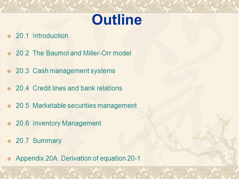 Outline  20.1 Introduction  20.2 The Baumol and Miller-Orr model  20.3 Cash management systems  20.4 Credit lines and bank relations  20.5 Market