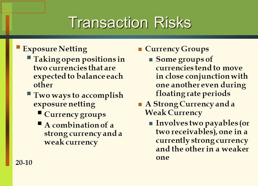 Transaction Risks  Exposure Netting  Taking open positions in two currencies that are expected to balance each other  Two ways to accomplish exposure netting  Currency groups  A combination of a strong currency and a weak currency 20-10 Currency Groups Some groups of currencies tend to move in close conjunction with one another even during floating rate periods A Strong Currency and a Weak Currency Involves two payables (or two receivables), one in a currently strong currency and the other in a weaker one