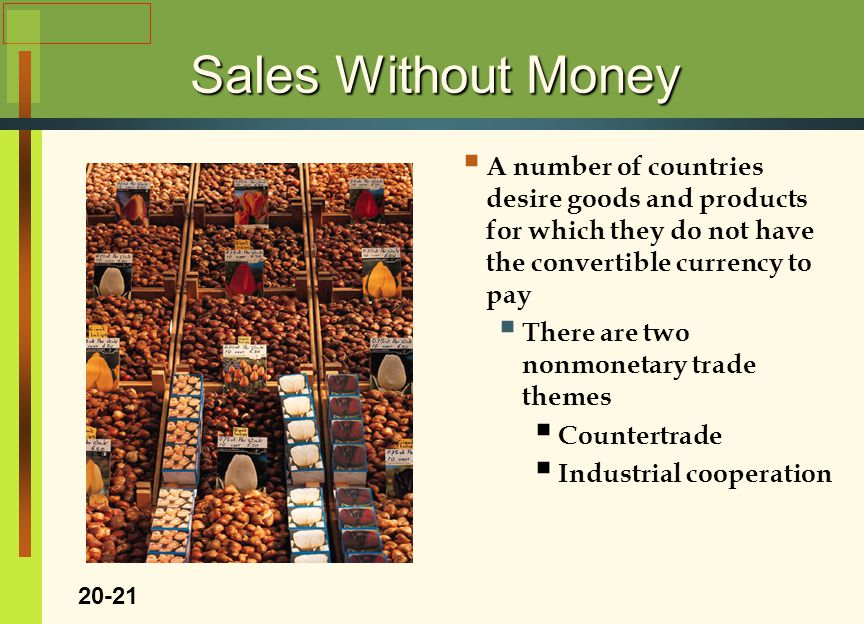 Sales Without Money  A number of countries desire goods and products for which they do not have the convertible currency to pay  There are two nonmonetary trade themes  Countertrade  Industrial cooperation 20-21