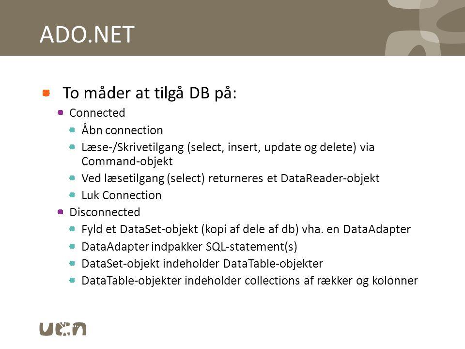 ADO.NET To måder at tilgå DB på: Connected Åbn connection Læse-/Skrivetilgang (select, insert, update og delete) via Command-objekt Ved læsetilgang (select) returneres et DataReader-objekt Luk Connection Disconnected Fyld et DataSet-objekt (kopi af dele af db) vha.