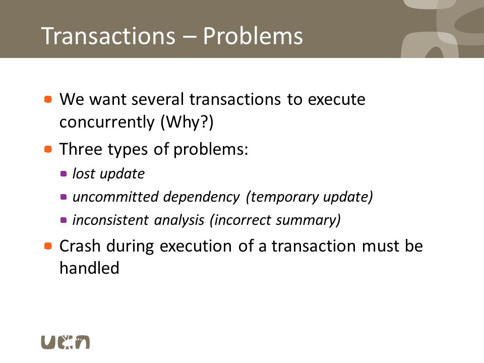 Transactions – Problems We want several transactions to execute concurrently (Why ) Three types of problems: lost update uncommitted dependency (temporary update) inconsistent analysis (incorrect summary) Crash during execution of a transaction must be handled