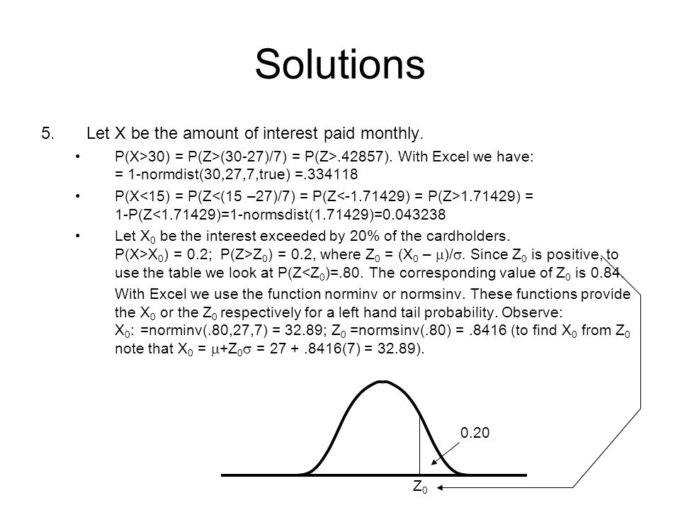 Solutions 5.Let X be the amount of interest paid monthly. P(X>30) = P(Z>(30-27)/7) = P(Z>.42857). With Excel we have: = 1-normdist(30,27,7,true) =.334
