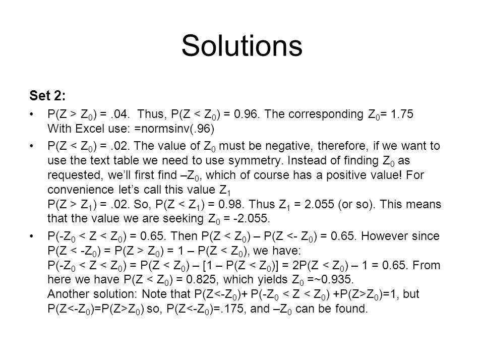 Solutions Set 2: P(Z > Z 0 ) =.04. Thus, P(Z < Z 0 ) = 0.96. The corresponding Z 0 = 1.75 With Excel use: =normsinv(.96) P(Z Z 1 ) =.02. So, P(Z < Z 1