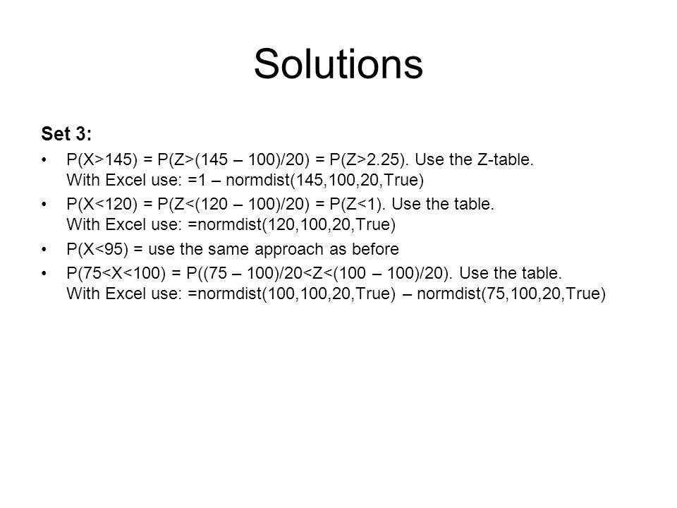 Solutions Set 3: P(X>145) = P(Z>(145 – 100)/20) = P(Z>2.25). Use the Z-table. With Excel use: =1 – normdist(145,100,20,True) P(X<120) = P(Z<(120 – 100
