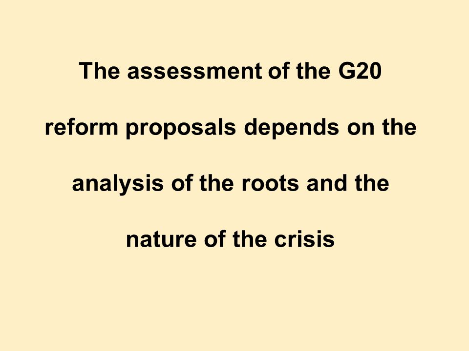 The assessment of the G20 reform proposals depends on the analysis of the roots and the nature of the crisis