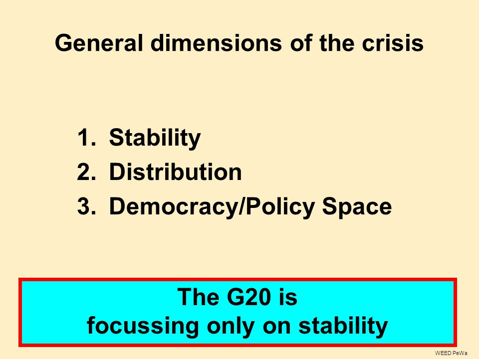 General dimensions of the crisis 1.Stability 2.Distribution 3.Democracy/Policy Space The G20 is focussing only on stability WEED PeWa