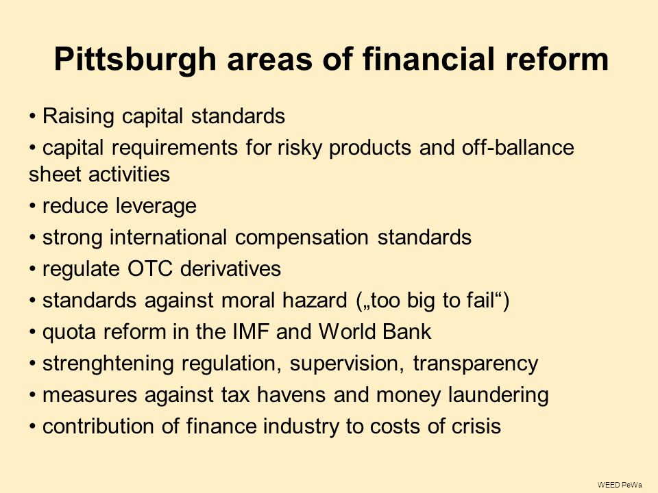 "Pittsburgh areas of financial reform Raising capital standards capital requirements for risky products and off-ballance sheet activities reduce leverage strong international compensation standards regulate OTC derivatives standards against moral hazard (""too big to fail ) quota reform in the IMF and World Bank strenghtening regulation, supervision, transparency measures against tax havens and money laundering contribution of finance industry to costs of crisis WEED PeWa"
