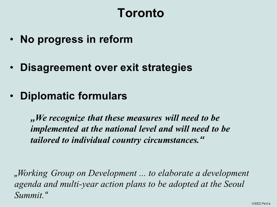 "Toronto No progress in reform Disagreement over exit strategies Diplomatic formulars "" We recognize that these measures will need to be implemented at the national level and will need to be tailored to individual country circumstances."