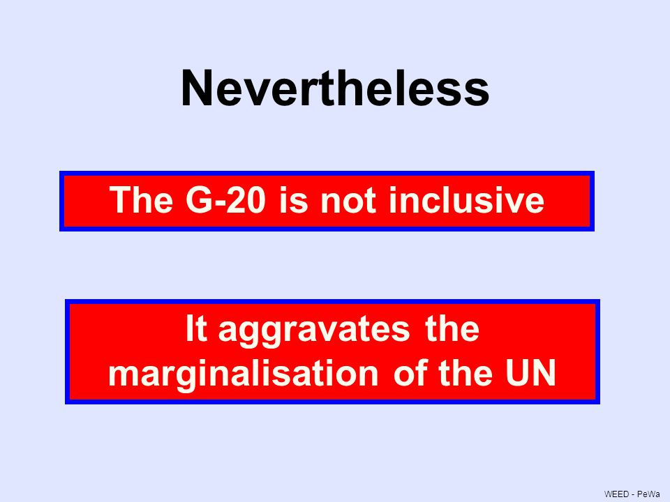 Nevertheless The G-20 is not inclusive It aggravates the marginalisation of the UN WEED - PeWa
