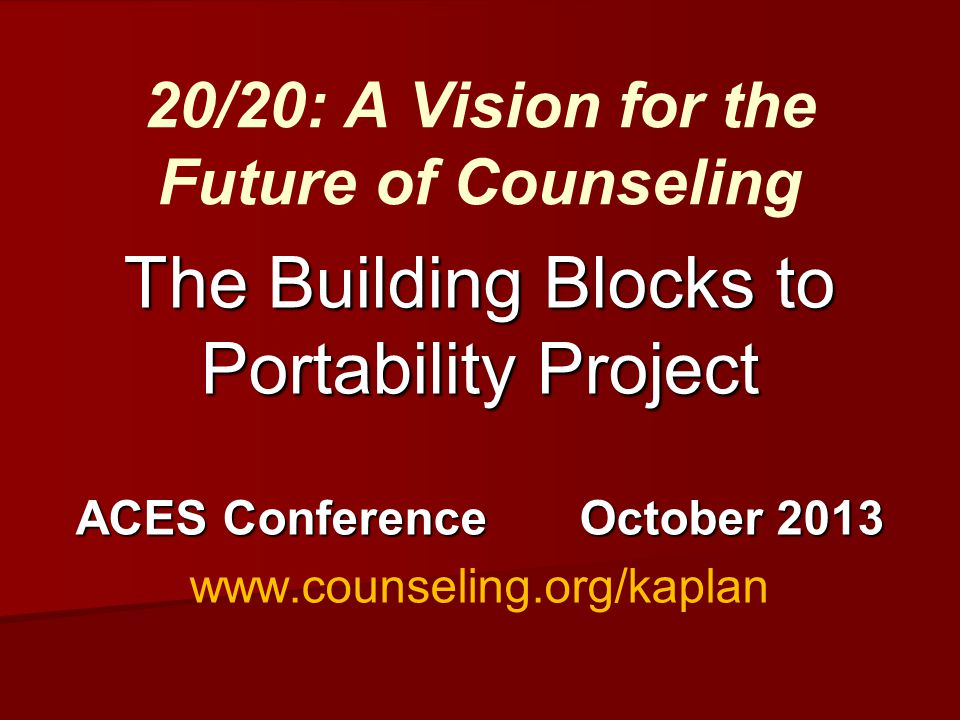 The Building Blocks to Portability Project ACES Conference October 2013 www.counseling.org/kaplan 20/20: A Vision for the Future of Counseling