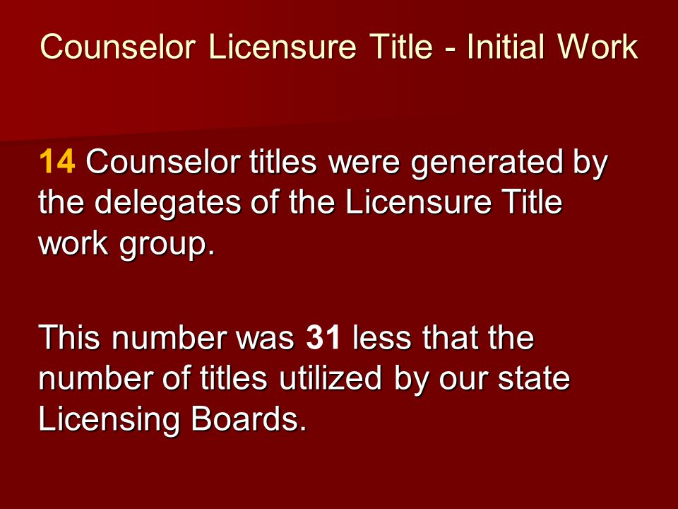 Counselor Licensure Title - Initial Work Counselor titles were generated by the delegates of the Licensure Title work group. 14 Counselor titles were