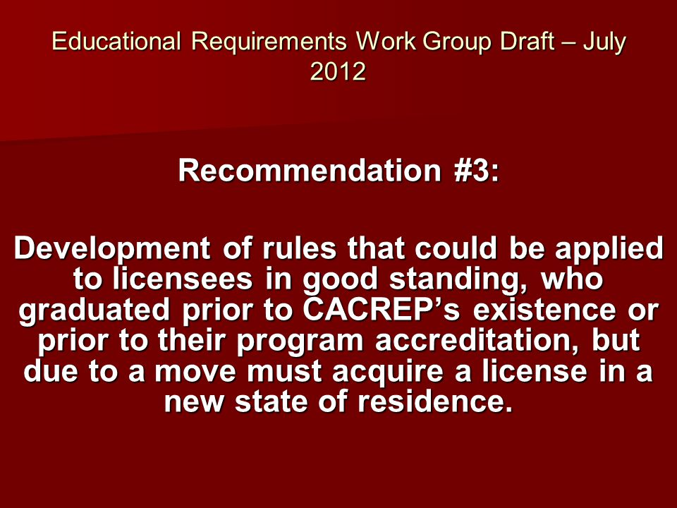 Educational Requirements Work Group Draft – July 2012 Recommendation #3: Development of rules that could be applied to licensees in good standing, who