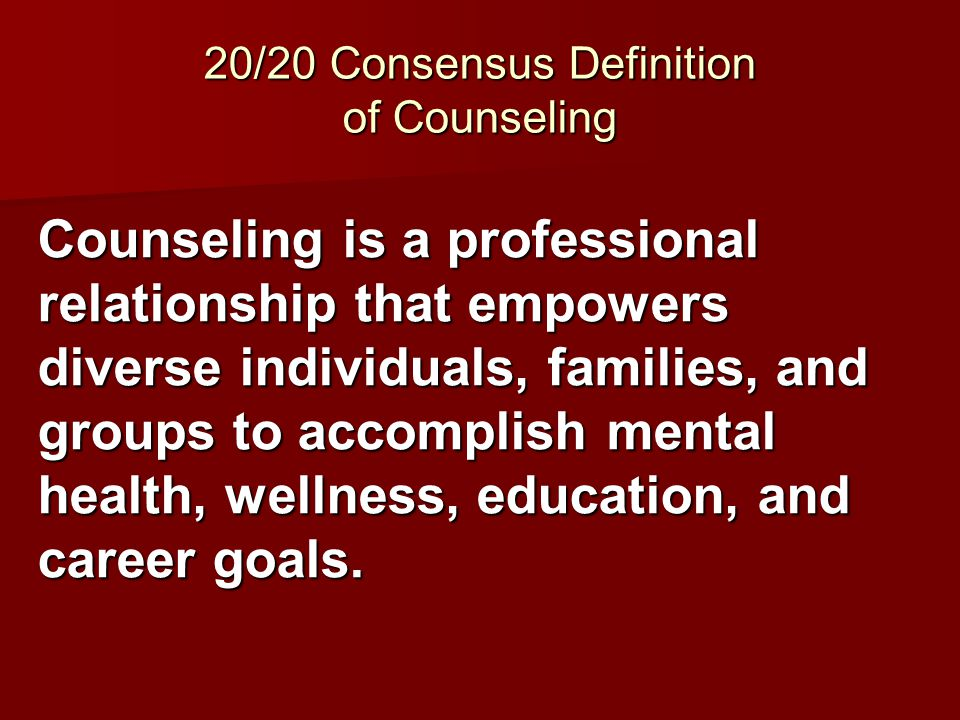 20/20 Consensus Definition of Counseling Counseling is a professional relationship that empowers diverse individuals, families, and groups to accompli