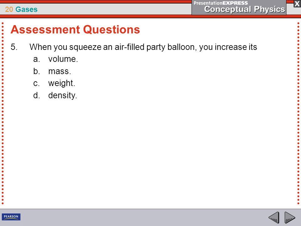 20 Gases 5.When you squeeze an air-filled party balloon, you increase its a.volume. b.mass. c.weight. d.density. Assessment Questions