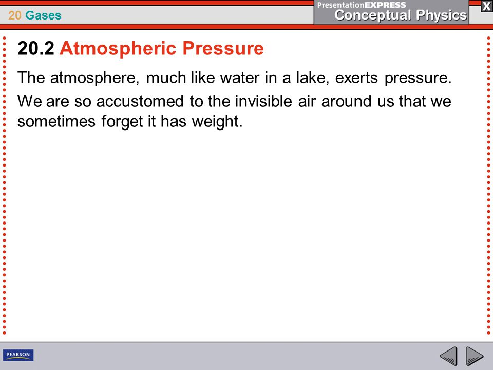 20 Gases The atmosphere, much like water in a lake, exerts pressure. We are so accustomed to the invisible air around us that we sometimes forget it h