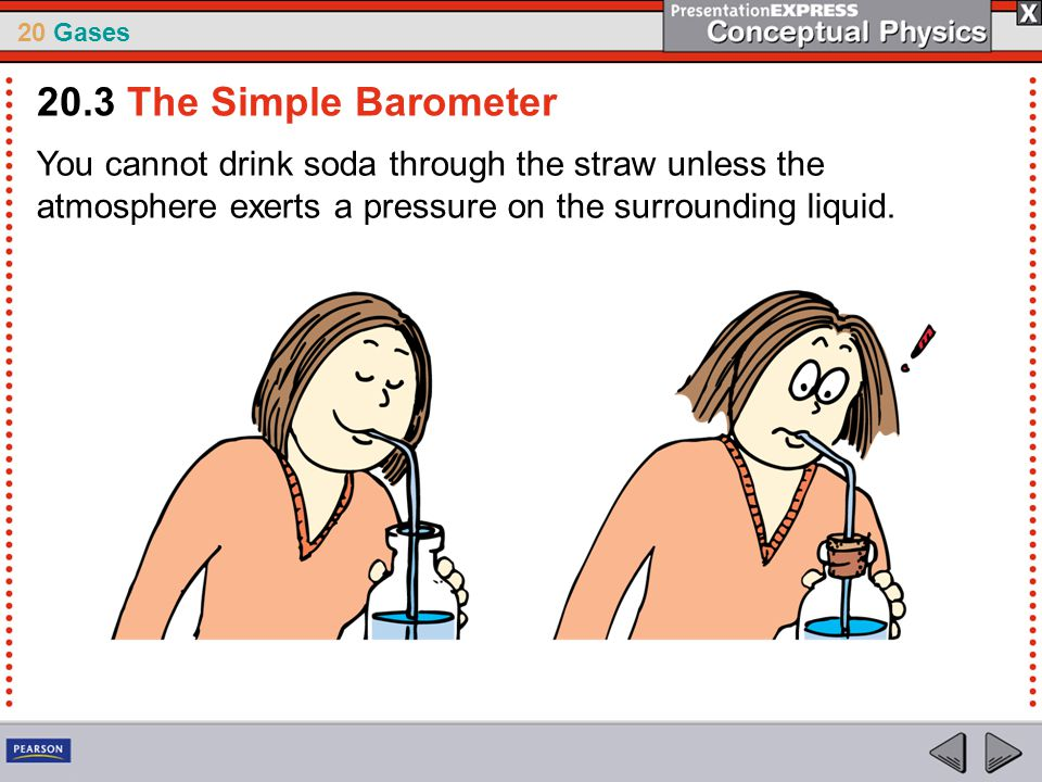 20 Gases You cannot drink soda through the straw unless the atmosphere exerts a pressure on the surrounding liquid. 20.3 The Simple Barometer
