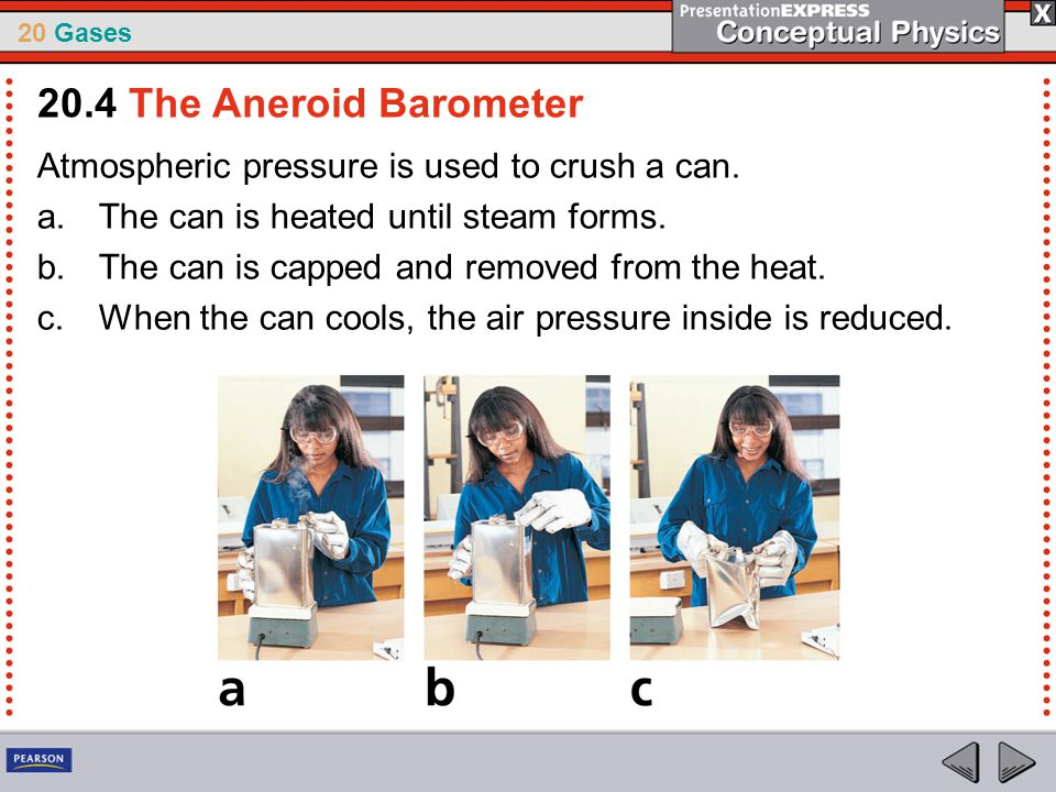 20 Gases Atmospheric pressure is used to crush a can. a.The can is heated until steam forms. b.The can is capped and removed from the heat. c.When the