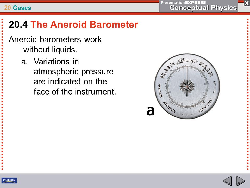 20 Gases Aneroid barometers work without liquids. a.Variations in atmospheric pressure are indicated on the face of the instrument. 20.4 The Aneroid B