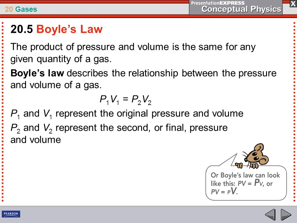 20 Gases The product of pressure and volume is the same for any given quantity of a gas. Boyle's law describes the relationship between the pressure a