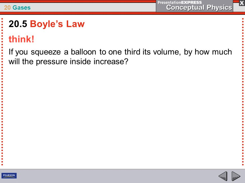 20 Gases think! If you squeeze a balloon to one third its volume, by how much will the pressure inside increase? 20.5 Boyle's Law