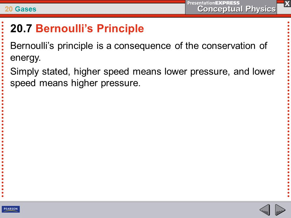 20 Gases Bernoulli's principle is a consequence of the conservation of energy. Simply stated, higher speed means lower pressure, and lower speed means