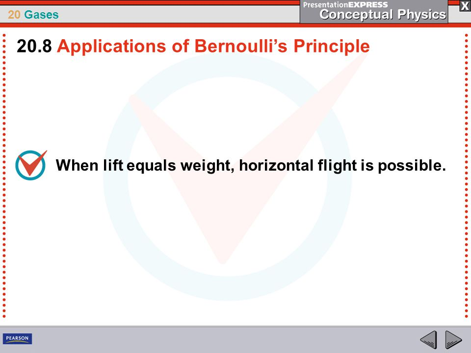 20 Gases When lift equals weight, horizontal flight is possible. 20.8 Applications of Bernoulli's Principle